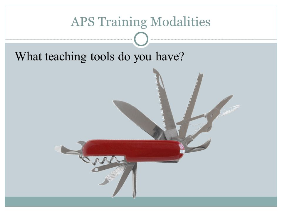 APS Training Modalities What teaching tools do you have?