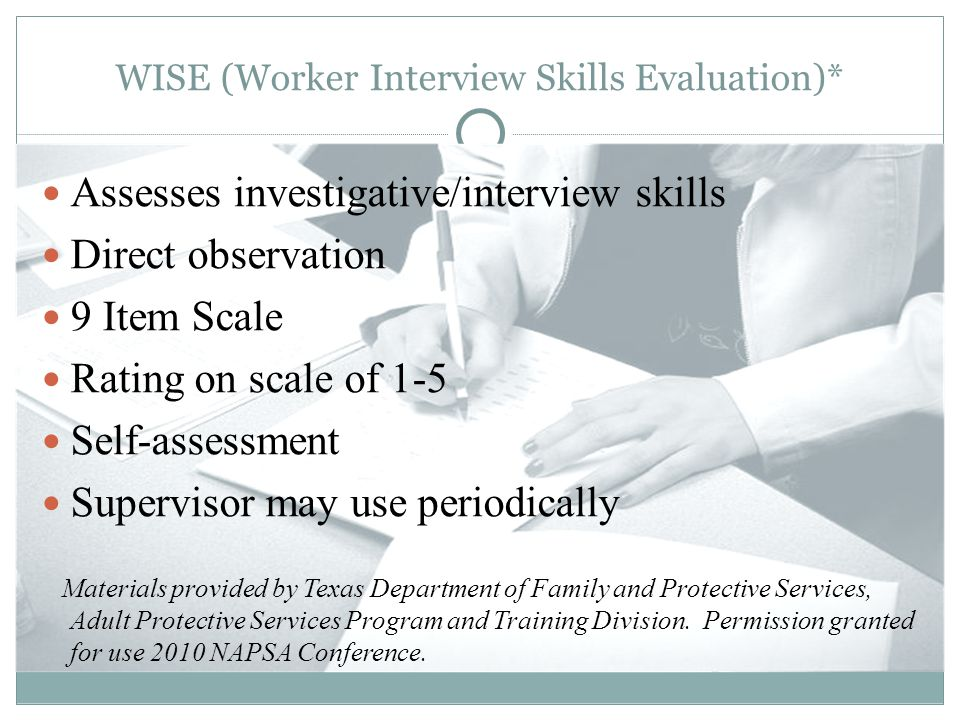 WISE (Worker Interview Skills Evaluation)* Assesses investigative/interview skills Direct observation 9 Item Scale Rating on scale of 1-5 Self-assessment Supervisor may use periodically Materials provided by Texas Department of Family and Protective Services, Adult Protective Services Program and Training Division.