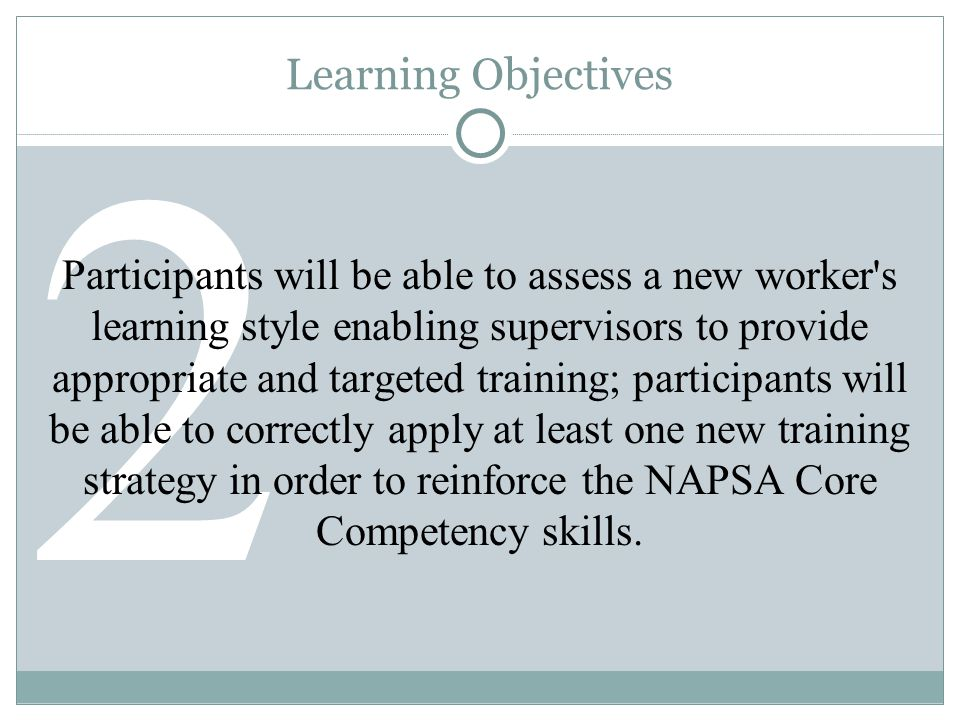2 Learning Objectives Participants will be able to assess a new worker s learning style enabling supervisors to provide appropriate and targeted training; participants will be able to correctly apply at least one new training strategy in order to reinforce the NAPSA Core Competency skills.