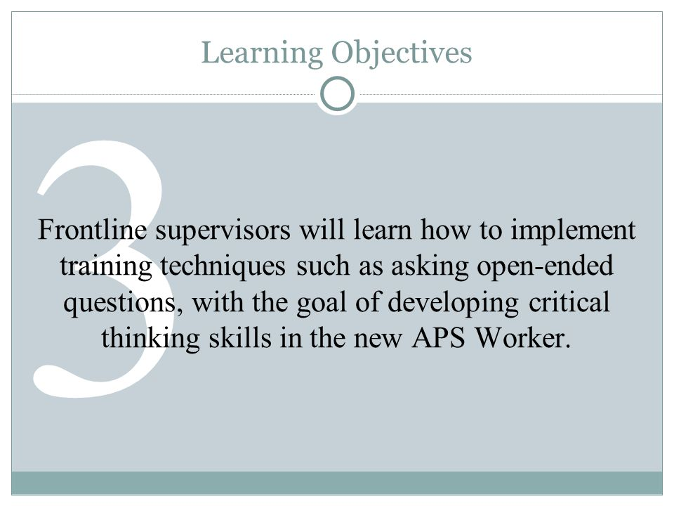 4 Learning Objectives Frontline supervisors will learn how to utilize two established tools that can be applied in order to evaluate a new APS Worker s integration of the training materials.
