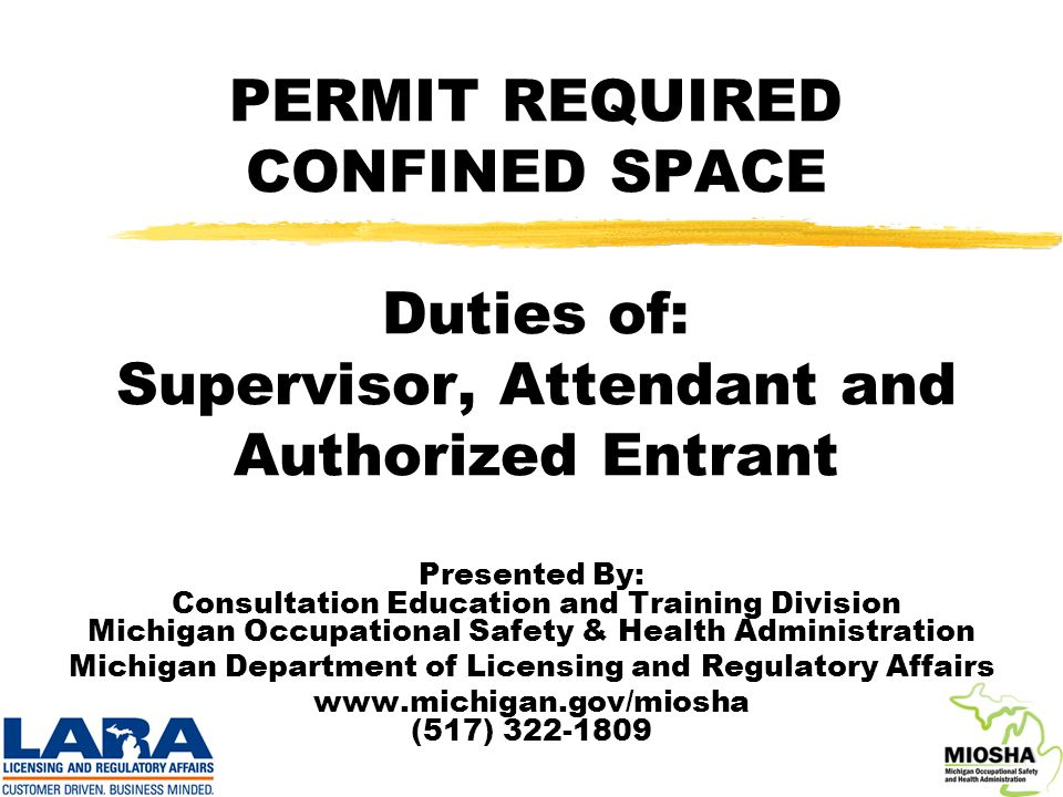 PERMIT REQUIRED CONFINED SPACE Duties of: Supervisor, Attendant and Authorized Entrant Presented By: Consultation Education and Training Division Michigan Occupational Safety & Health Administration Michigan Department of Licensing and Regulatory Affairs www.michigan.gov/miosha (517) 322-1809