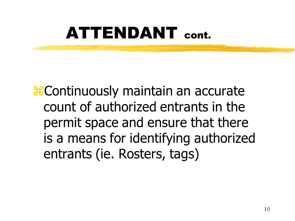 10 ATTENDANT cont. zContinuously maintain an accurate count of authorized entrants in the permit space and ensure that there is a means for identifyin