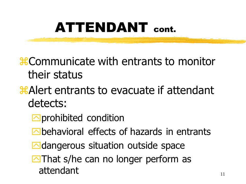 11 ATTENDANT cont. zCommunicate with entrants to monitor their status zAlert entrants to evacuate if attendant detects: yprohibited condition ybehavio