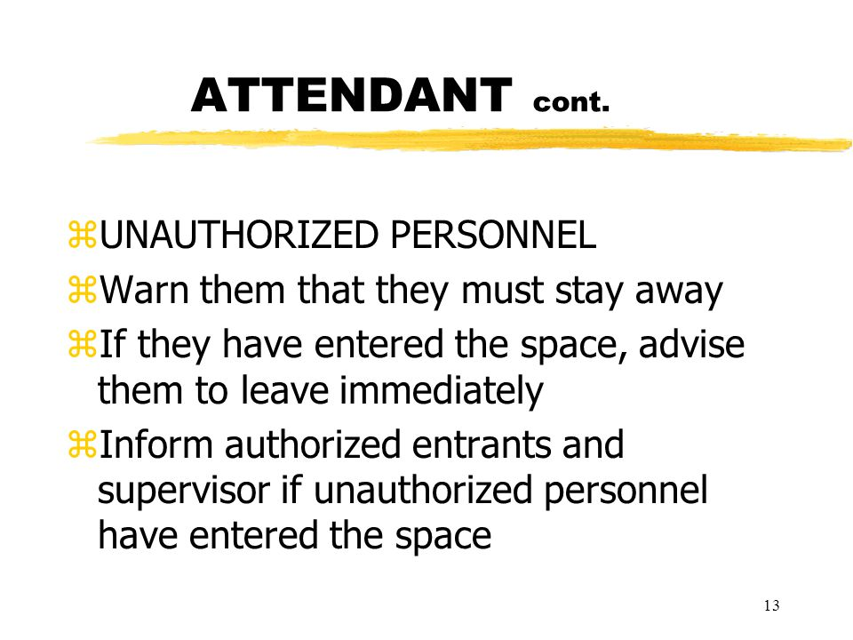 13 ATTENDANT cont. zUNAUTHORIZED PERSONNEL zWarn them that they must stay away zIf they have entered the space, advise them to leave immediately zInfo