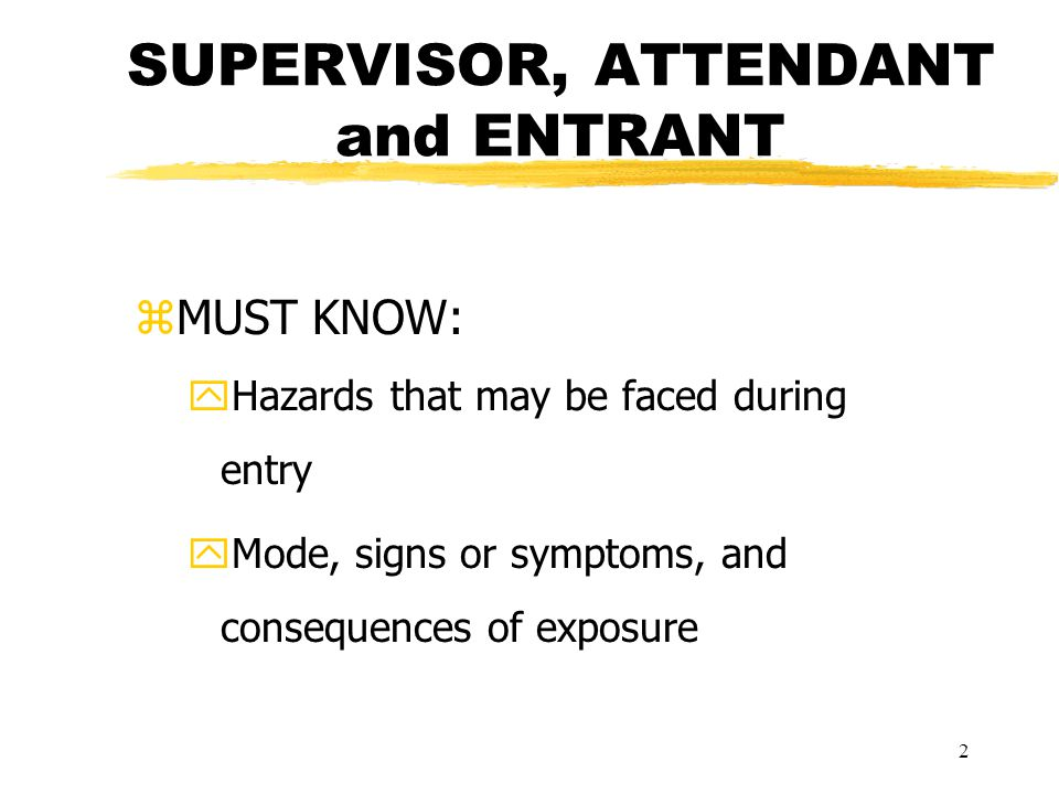 2 SUPERVISOR, ATTENDANT and ENTRANT zMUST KNOW: yHazards that may be faced during entry yMode, signs or symptoms, and consequences of exposure
