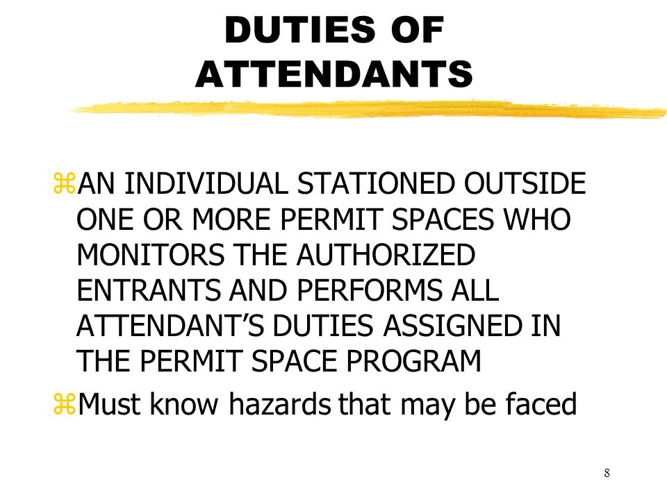 8 DUTIES OF ATTENDANTS zAN INDIVIDUAL STATIONED OUTSIDE ONE OR MORE PERMIT SPACES WHO MONITORS THE AUTHORIZED ENTRANTS AND PERFORMS ALL ATTENDANT'S DUTIES ASSIGNED IN THE PERMIT SPACE PROGRAM zMust know hazards that may be faced