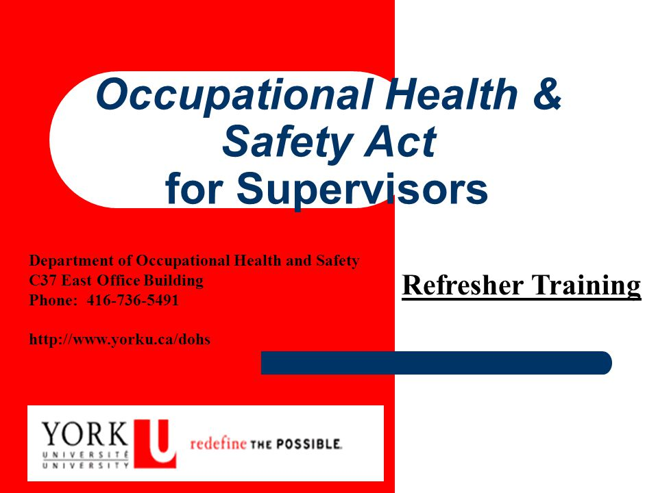 Occupational Health & Safety Act for Supervisors Department of Occupational Health and Safety C37 East Office Building Phone: 416-736-5491 http://www.