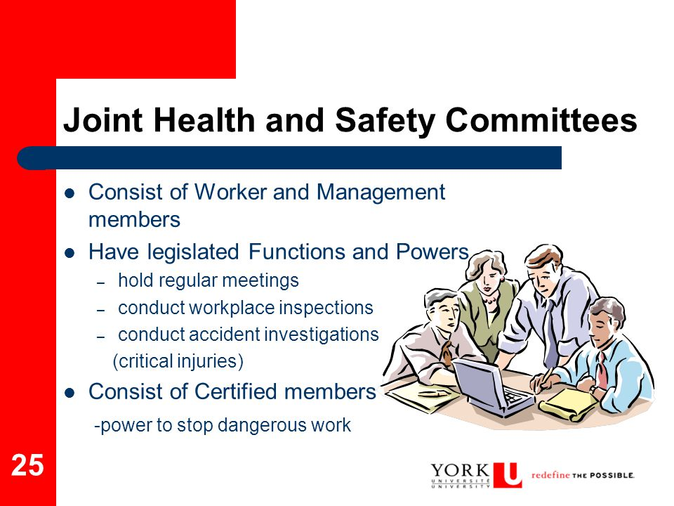 25 Joint Health and Safety Committees Consist of Worker and Management members Have legislated Functions and Powers – hold regular meetings – conduct
