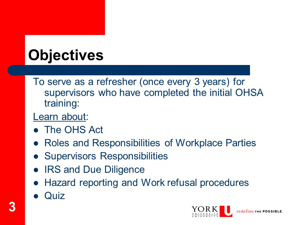 3 Objectives To serve as a refresher (once every 3 years) for supervisors who have completed the initial OHSA training: Learn about: The OHS Act Roles