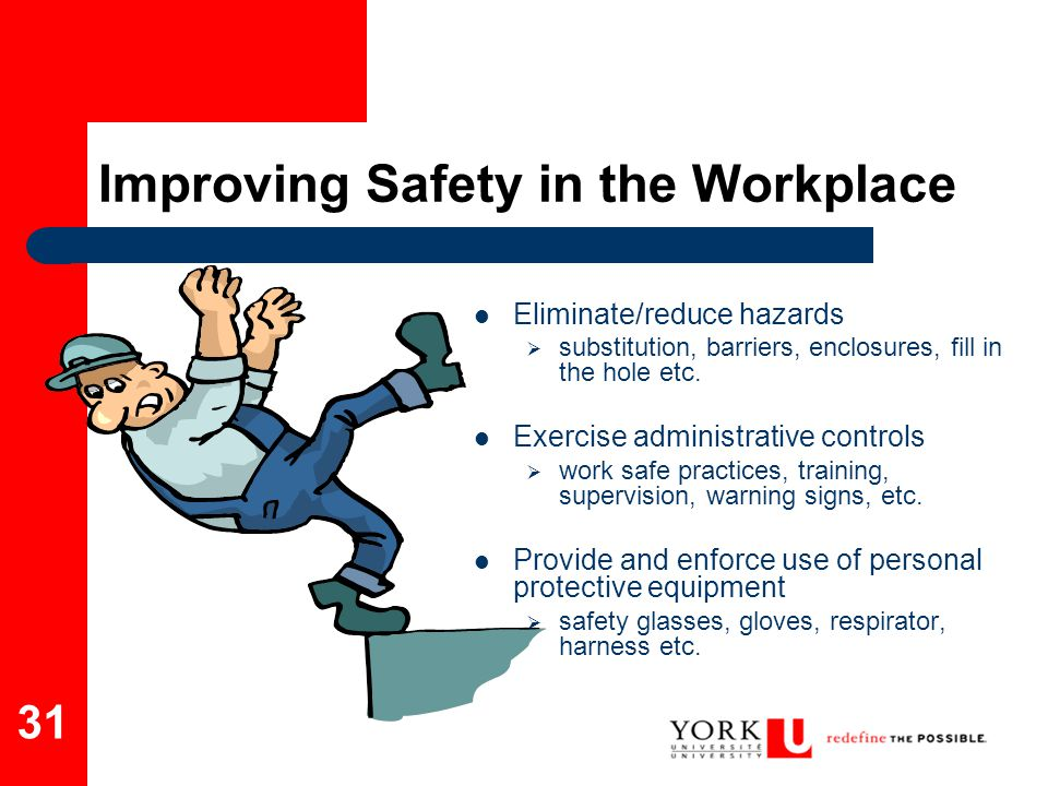 31 Improving Safety in the Workplace Eliminate/reduce hazards  substitution, barriers, enclosures, fill in the hole etc. Exercise administrative cont