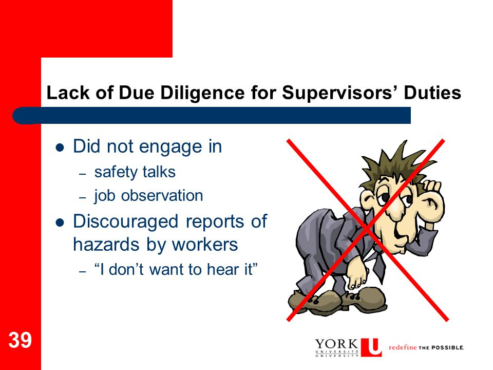 "39 Lack of Due Diligence for Supervisors' Duties Did not engage in – safety talks – job observation Discouraged reports of hazards by workers – ""I don"