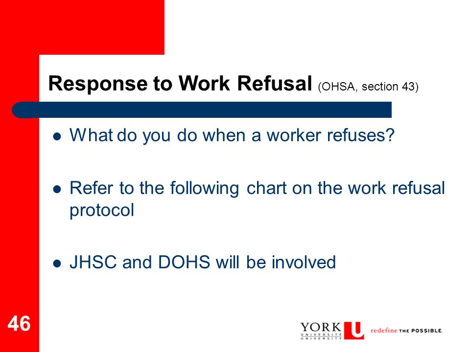 46 Response to Work Refusal (OHSA, section 43) What do you do when a worker refuses? Refer to the following chart on the work refusal protocol JHSC an