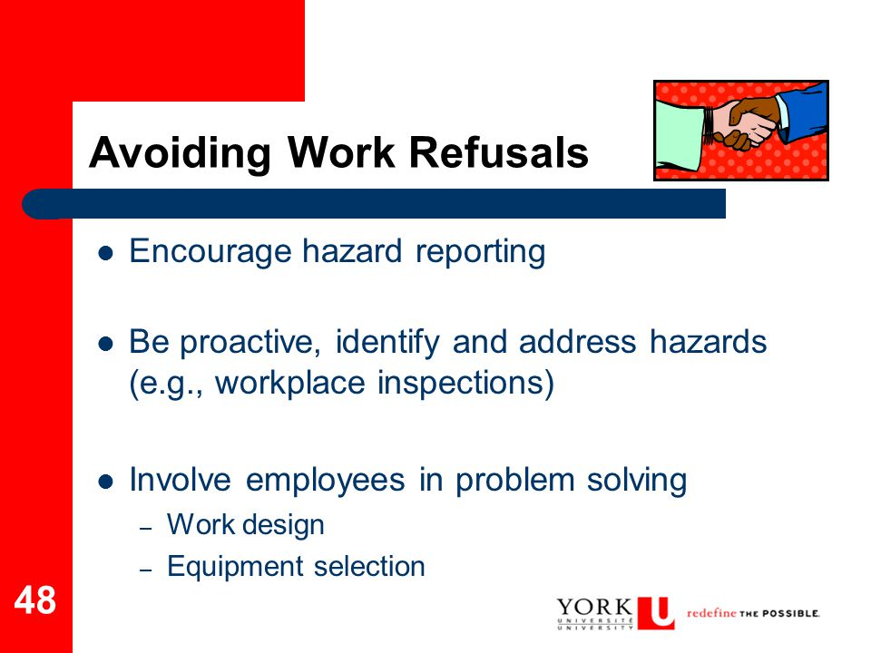 48 Avoiding Work Refusals Encourage hazard reporting Be proactive, identify and address hazards (e.g., workplace inspections) Involve employees in pro