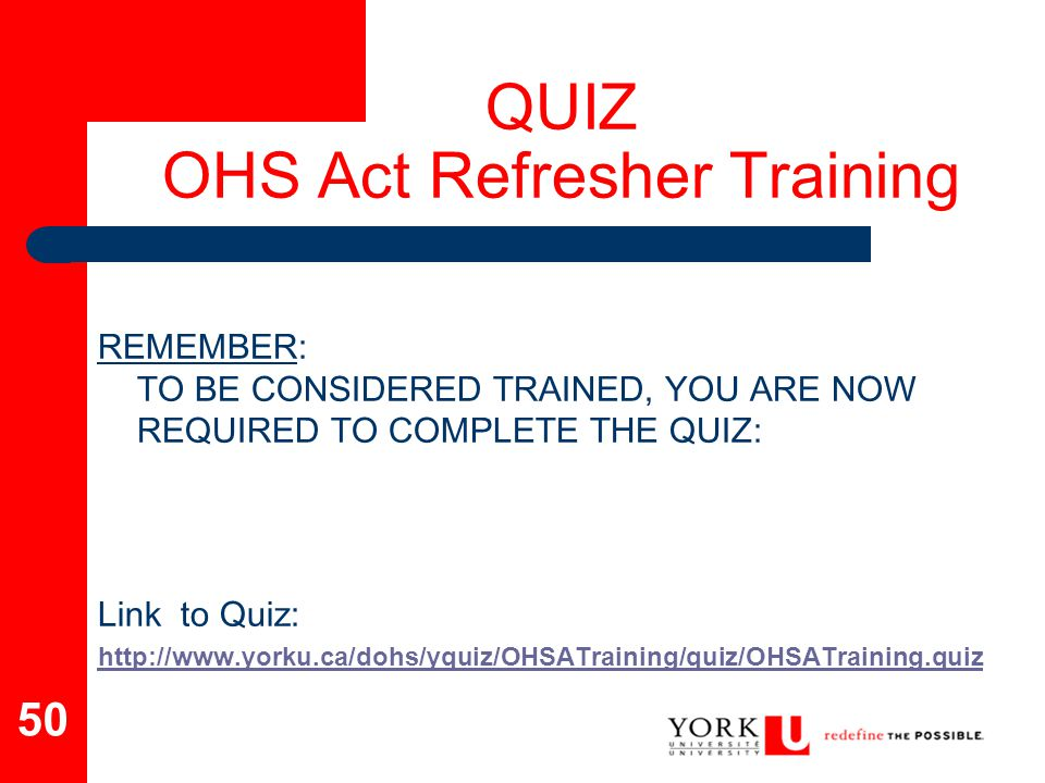 50 QUIZ OHS Act Refresher Training REMEMBER: TO BE CONSIDERED TRAINED, YOU ARE NOW REQUIRED TO COMPLETE THE QUIZ: Link to Quiz: http://www.yorku.ca/do