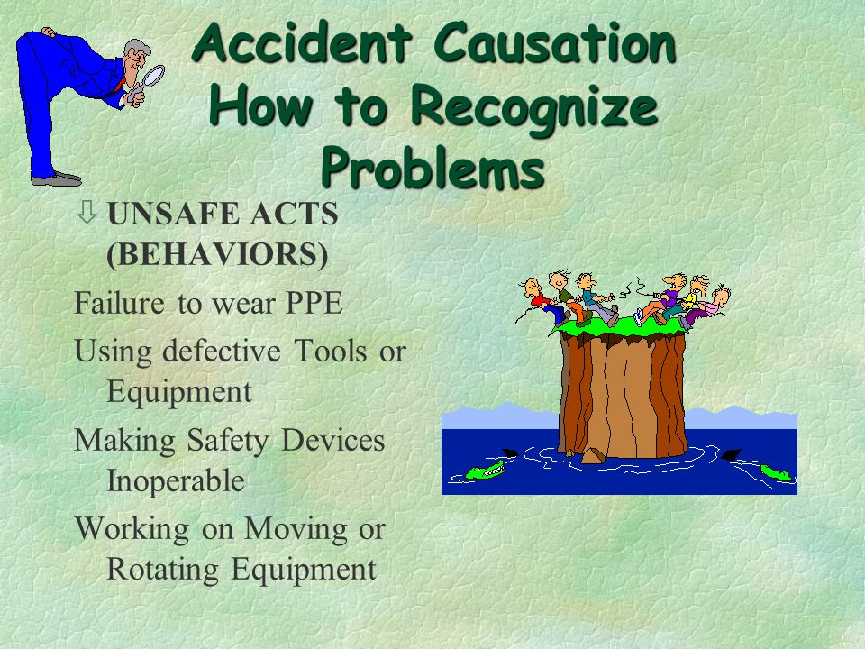 Accident Causation Case Study* Causation çPhysical Deficiency 21% çCondition Deficiency 21% çExecution Deficiency 58% çPersonal çOrganizational Quality of Supervisor Investigation çPoor 55% çFair 27% çGood 18% çThe supervisor is the key to any Safety Program Success .