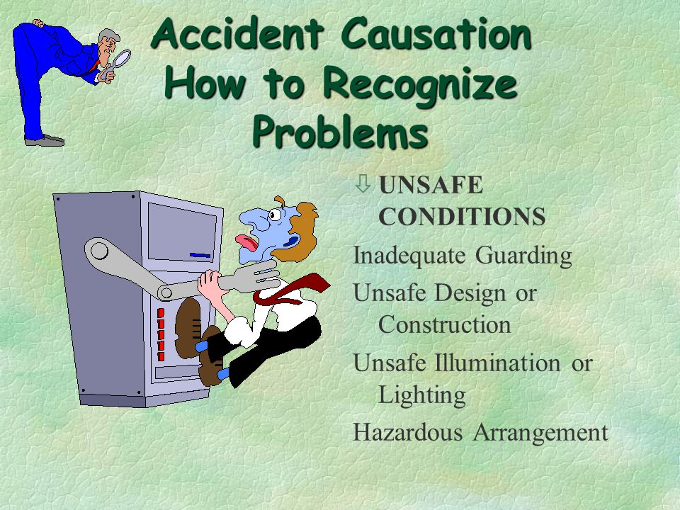 Accident Causation How to Recognize Problems òUNSAFE ACTS (BEHAVIORS) Failure to wear PPE Using defective Tools or Equipment Making Safety Devices Inoperable Working on Moving or Rotating Equipment