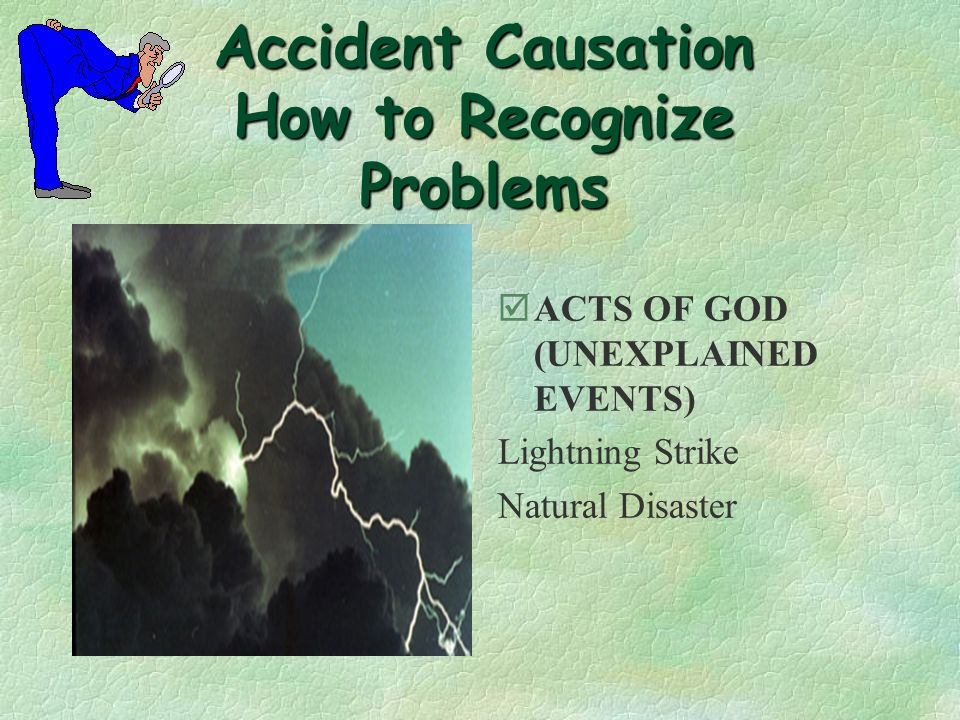Accident Causation How to Recognize Problems òUNSAFE CONDITIONS Inadequate Guarding Unsafe Design or Construction Unsafe Illumination or Lighting Hazardous Arrangement