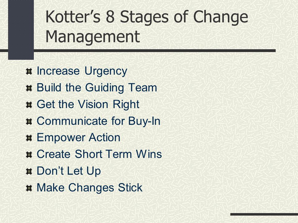 Kotter's 8 Stages of Change Management Increase Urgency Build the Guiding Team Get the Vision Right Communicate for Buy-In Empower Action Create Short Term Wins Don't Let Up Make Changes Stick