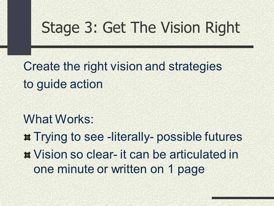 Stage 3: Get The Vision Right Create the right vision and strategies to guide action What Works: Trying to see -literally- possible futures Vision so clear- it can be articulated in one minute or written on 1 page