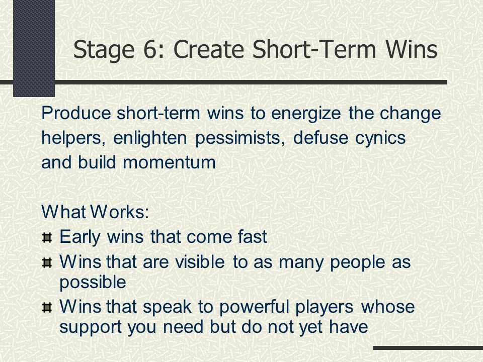 Stage 6: Create Short-Term Wins Produce short-term wins to energize the change helpers, enlighten pessimists, defuse cynics and build momentum What Works: Early wins that come fast Wins that are visible to as many people as possible Wins that speak to powerful players whose support you need but do not yet have