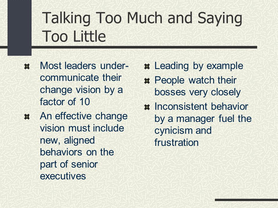 Talking Too Much and Saying Too Little Most leaders under- communicate their change vision by a factor of 10 An effective change vision must include new, aligned behaviors on the part of senior executives Leading by example People watch their bosses very closely Inconsistent behavior by a manager fuel the cynicism and frustration
