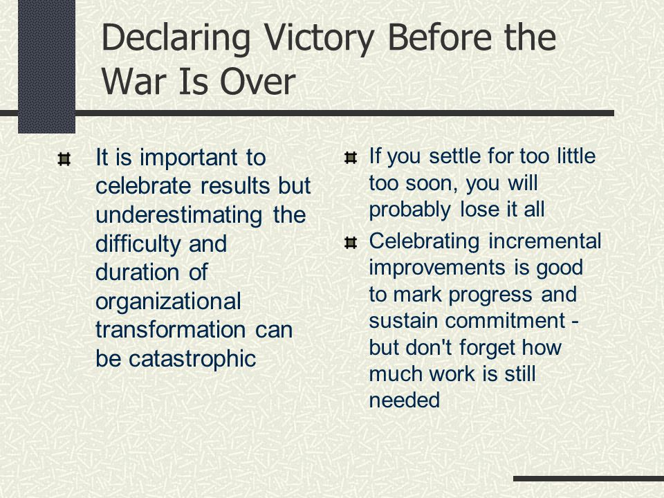 Declaring Victory Before the War Is Over It is important to celebrate results but underestimating the difficulty and duration of organizational transformation can be catastrophic If you settle for too little too soon, you will probably lose it all Celebrating incremental improvements is good to mark progress and sustain commitment - but don t forget how much work is still needed