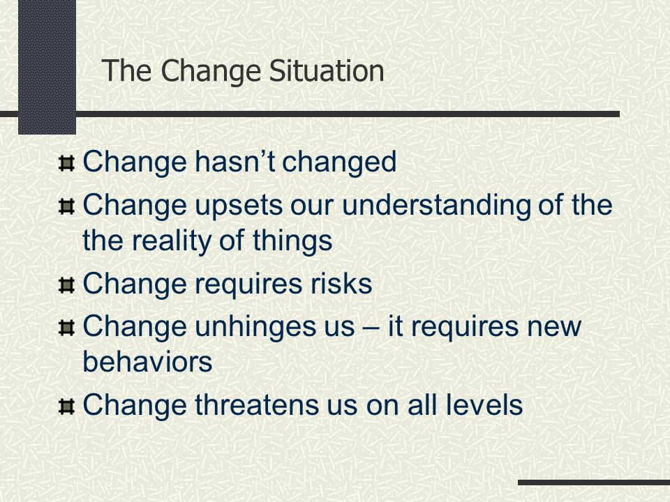 The Change Situation Change hasn't changed Change upsets our understanding of the the reality of things Change requires risks Change unhinges us – it requires new behaviors Change threatens us on all levels