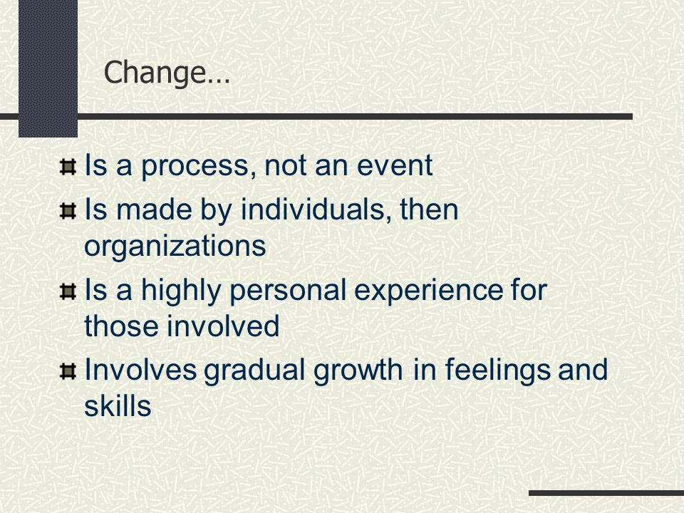 Change… Is a process, not an event Is made by individuals, then organizations Is a highly personal experience for those involved Involves gradual growth in feelings and skills