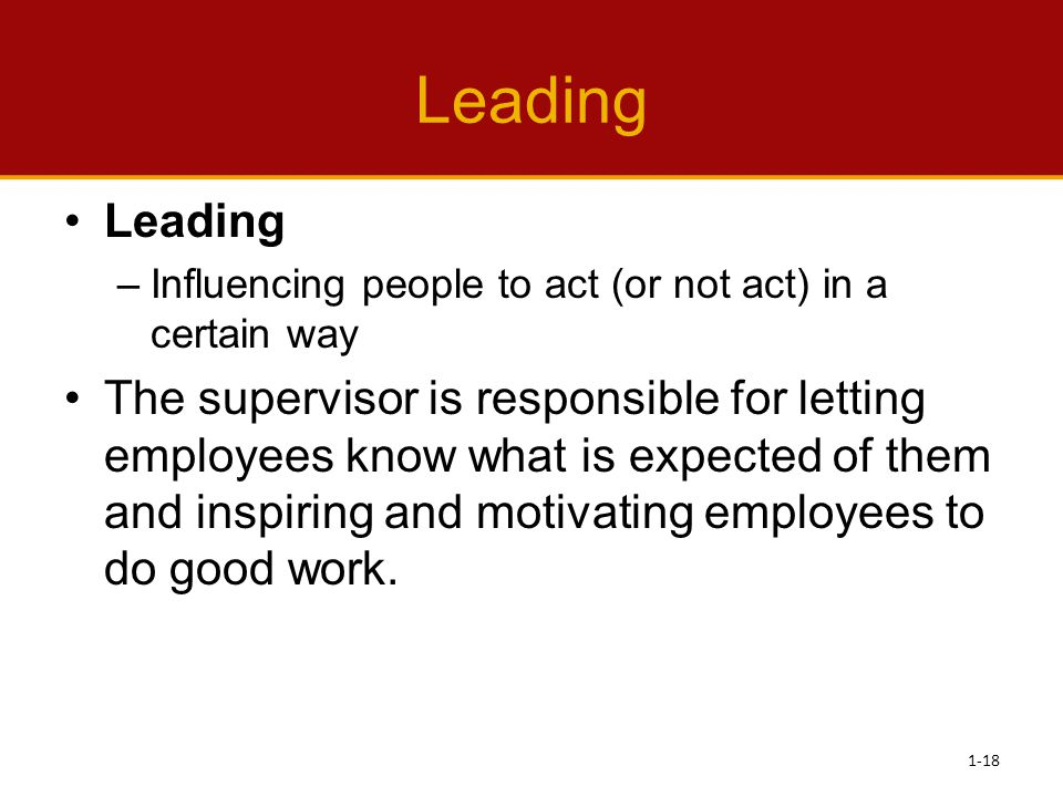 Leading –Influencing people to act (or not act) in a certain way The supervisor is responsible for letting employees know what is expected of them and
