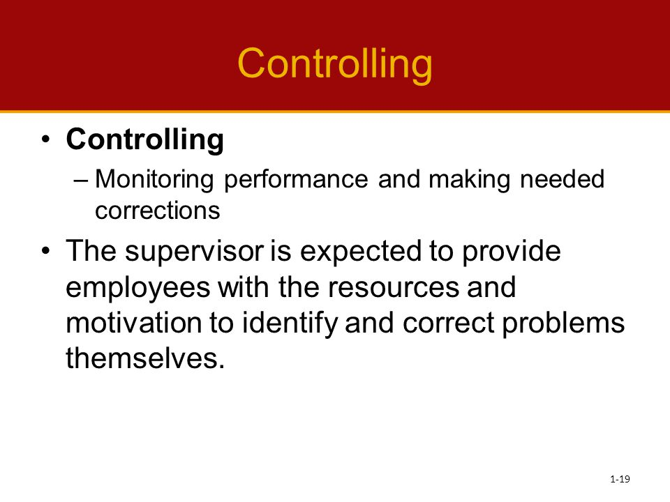 Controlling –Monitoring performance and making needed corrections The supervisor is expected to provide employees with the resources and motivation to