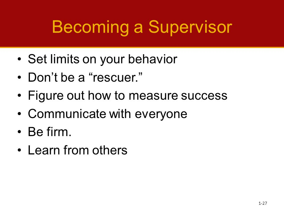 "Becoming a Supervisor Set limits on your behavior Don't be a ""rescuer."" Figure out how to measure success Communicate with everyone Be firm. Learn fro"