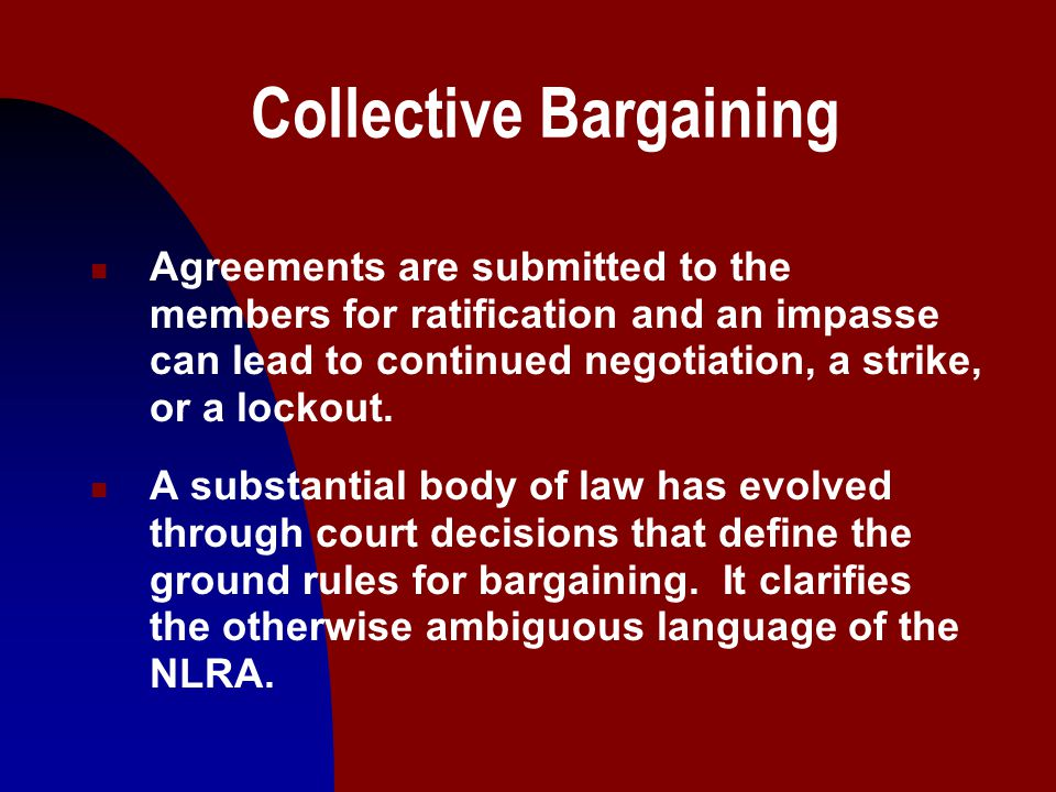 13 Collective Bargaining n Agreements are submitted to the members for ratification and an impasse can lead to continued negotiation, a strike, or a lockout.