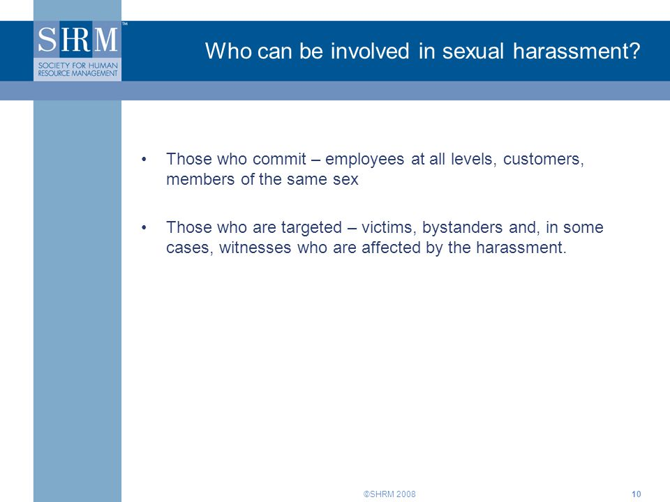 ©SHRM 200810 Who can be involved in sexual harassment? Those who commit – employees at all levels, customers, members of the same sex Those who are ta