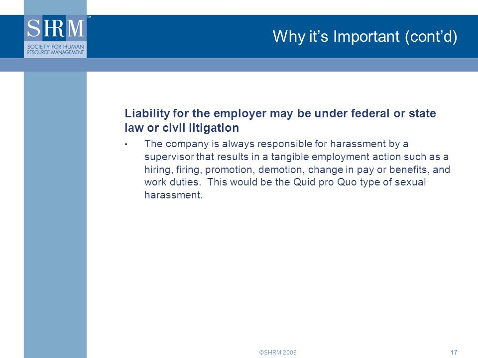 ©SHRM 200817 Why it's Important (cont'd) Liability for the employer may be under federal or state law or civil litigation The company is always respon