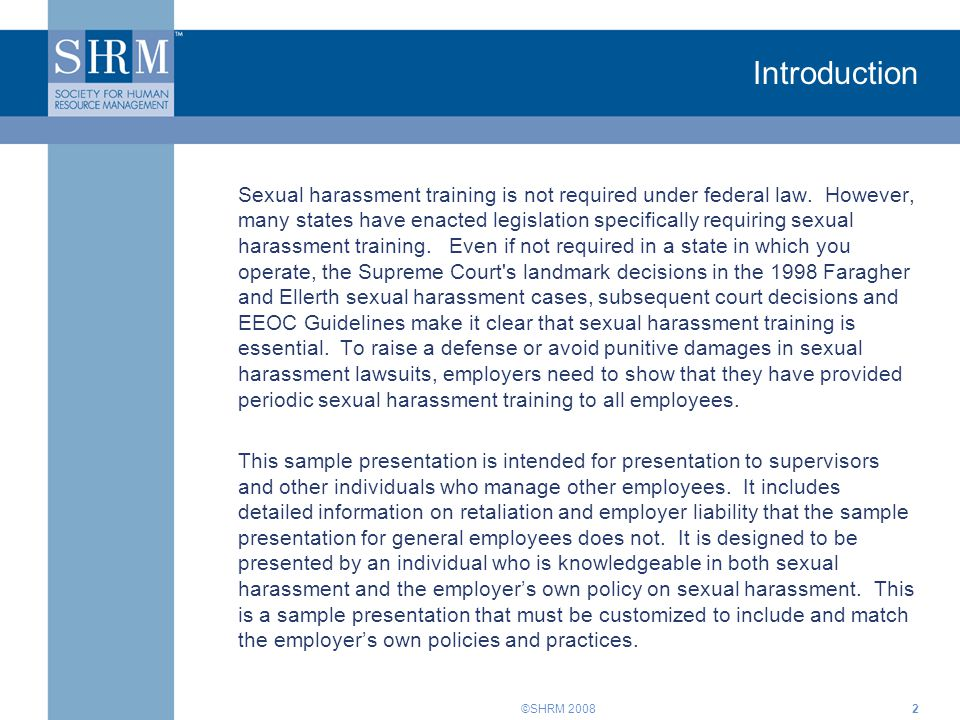 ©SHRM 20082 Introduction Sexual harassment training is not required under federal law. However, many states have enacted legislation specifically requ