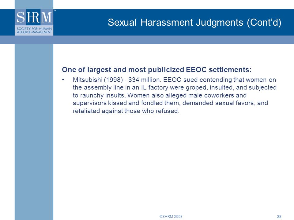 ©SHRM 200822 Sexual Harassment Judgments (Cont'd) One of largest and most publicized EEOC settlements: Mitsubishi (1998) - $34 million. EEOC sued cont