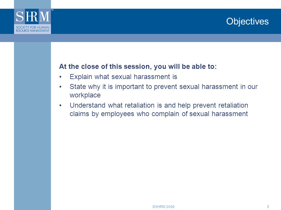 ©SHRM 20083 Objectives At the close of this session, you will be able to: Explain what sexual harassment is State why it is important to prevent sexua