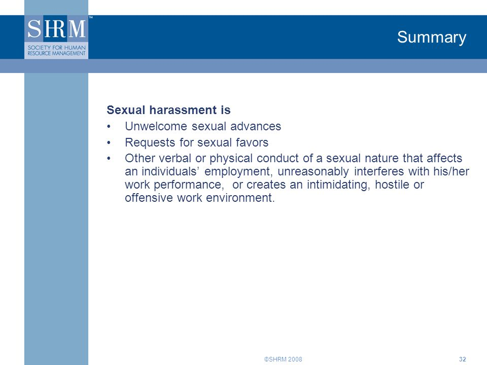 ©SHRM 200832 Summary Sexual harassment is Unwelcome sexual advances Requests for sexual favors Other verbal or physical conduct of a sexual nature tha