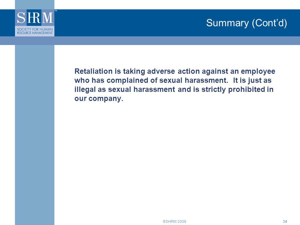 ©SHRM 200834 Summary (Cont'd) Retaliation is taking adverse action against an employee who has complained of sexual harassment. It is just as illegal