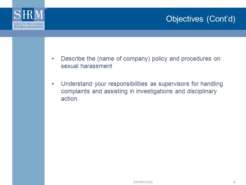 ©SHRM 20084 Objectives (Cont'd) Describe the (name of company) policy and procedures on sexual harassment Understand your responsibilities as supervis