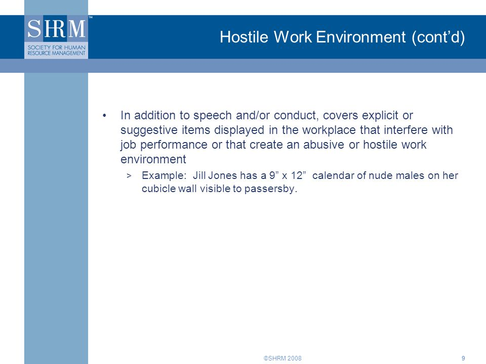 ©SHRM 20089 Hostile Work Environment (cont'd) In addition to speech and/or conduct, covers explicit or suggestive items displayed in the workplace tha