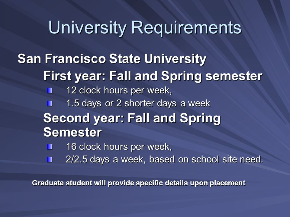University Requirements San Francisco State University First year: Fall and Spring semester 12 clock hours per week, 1.5 days or 2 shorter days a week Second year: Fall and Spring Semester 16 clock hours per week, 2/2.5 days a week, based on school site need.