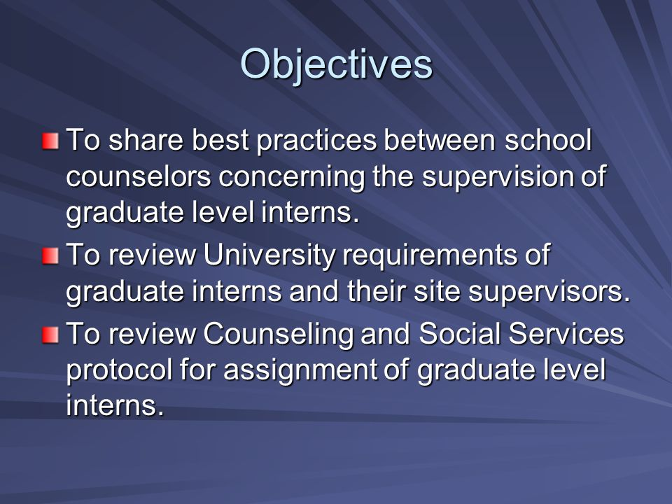 Objectives To share best practices between school counselors concerning the supervision of graduate level interns.