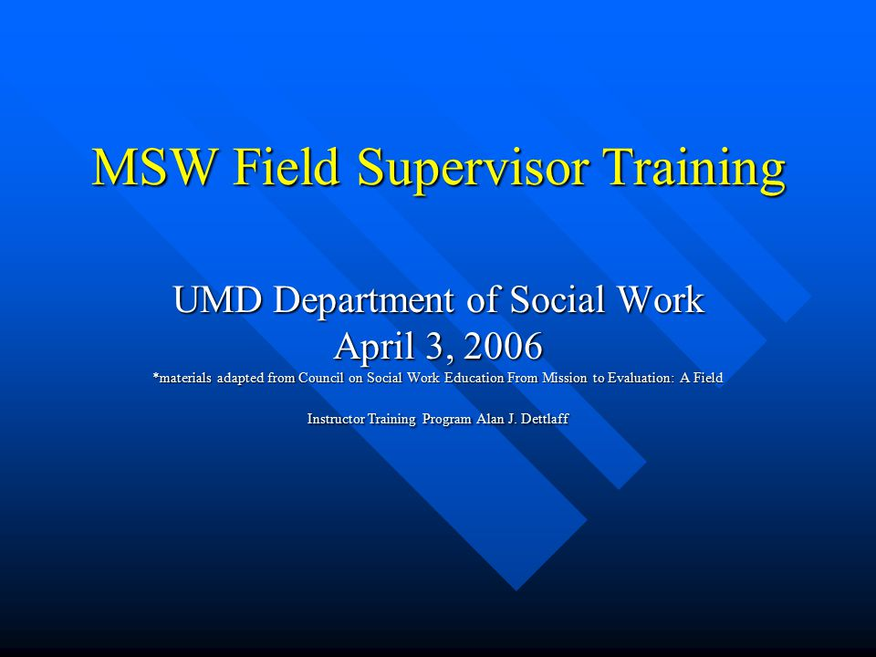 MSW Field Supervisor Training UMD Department of Social Work April 3, 2006 *materials adapted from Council on Social Work Education From Mission to Evaluation: A Field Instructor Training Program Alan J.