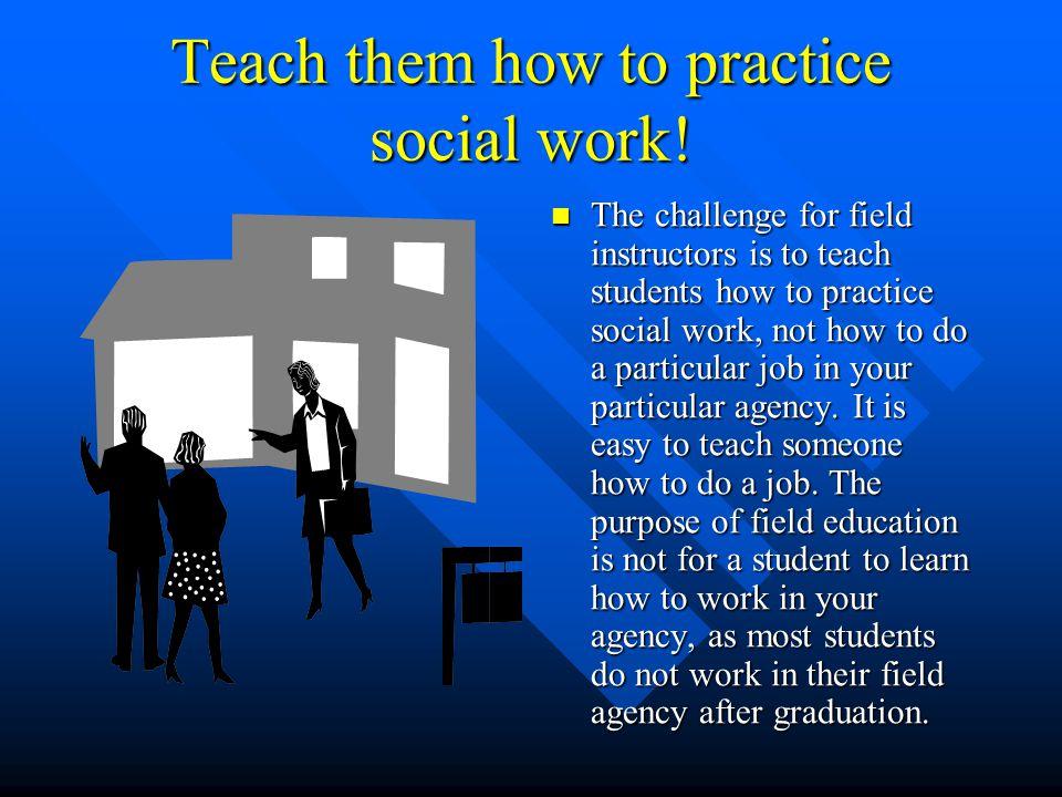 Teach them how to practice social work.