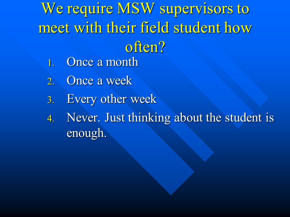 We require MSW supervisors to meet with their field student how often.