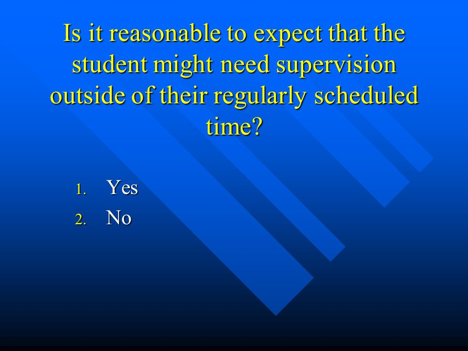 Is it reasonable to expect that the student might need supervision outside of their regularly scheduled time.