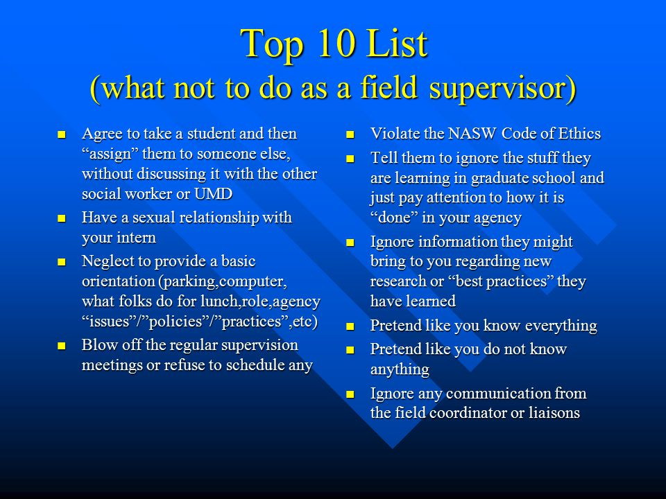 Top 10 List (what not to do as a field supervisor) Agree to take a student and then assign them to someone else, without discussing it with the other social worker or UMD Agree to take a student and then assign them to someone else, without discussing it with the other social worker or UMD Have a sexual relationship with your intern Have a sexual relationship with your intern Neglect to provide a basic orientation (parking,computer, what folks do for lunch,role,agency issues / policies / practices ,etc) Neglect to provide a basic orientation (parking,computer, what folks do for lunch,role,agency issues / policies / practices ,etc) Blow off the regular supervision meetings or refuse to schedule any Blow off the regular supervision meetings or refuse to schedule any Violate the NASW Code of Ethics Tell them to ignore the stuff they are learning in graduate school and just pay attention to how it is done in your agency Ignore information they might bring to you regarding new research or best practices they have learned Pretend like you know everything Pretend like you do not know anything Ignore any communication from the field coordinator or liaisons