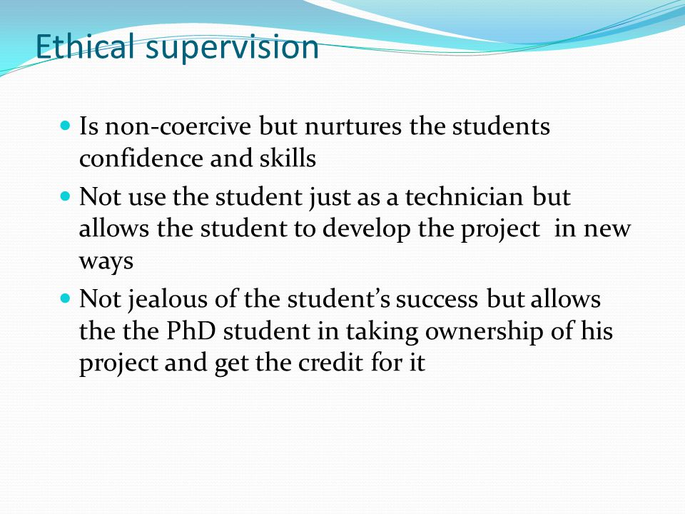 Ethical supervision Is non-coercive but nurtures the students confidence and skills Not use the student just as a technician but allows the student to develop the project in new ways Not jealous of the student's success but allows the the PhD student in taking ownership of his project and get the credit for it