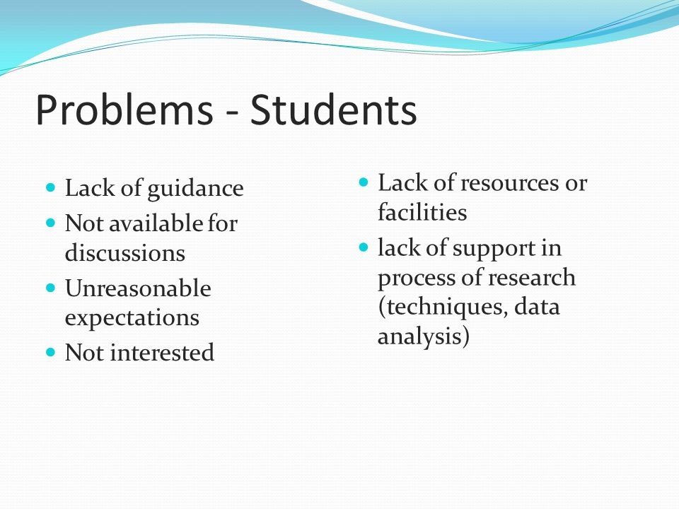 Problems - Students Lack of guidance Not available for discussions Unreasonable expectations Not interested Lack of resources or facilities lack of support in process of research (techniques, data analysis)